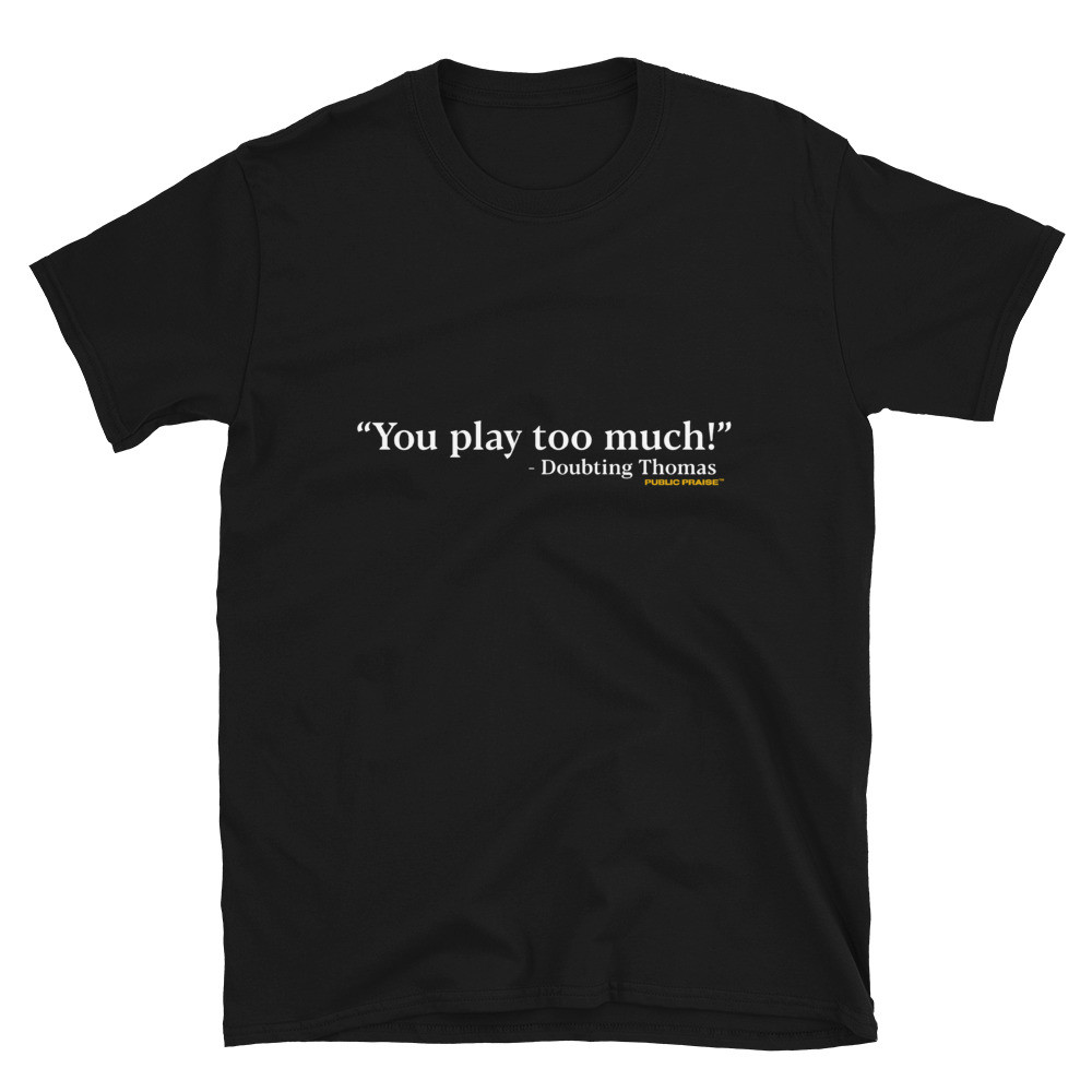 """You Play Too Much"" T-Shirt"